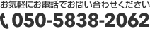 お気軽にお電話でお問い合わせください。050-5838-2062