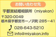 お問い合わせ先 宇都宮結婚相談所(miyakon)〒320-0049 栃木県宇都宮市一ノ沢町285-41 電話:028-643-5120
