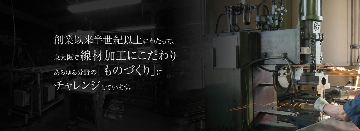 創業以来半世紀以上にわたって、東大阪で線材加工にこだわり、あらゆる分野の「ものづくり」にチャレンジしています。