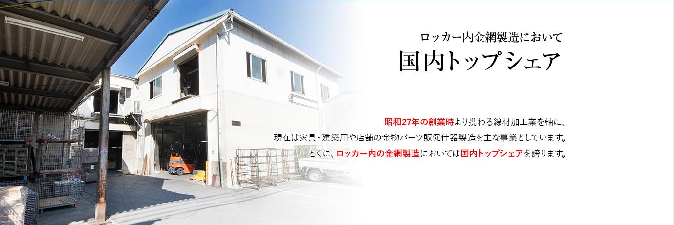 ロッカー内金網製造において国内トップシェア 昭和27年の創業時より携わる線材加工業を軸に、現在は家具・建築用や店舗の金物パーツ販促什器製造を主な事業としています。とくに、ロッカー内の金網製造においては国内トップシェアを誇ります。