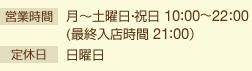 営業時間:月〜土曜日・祝日 10:00〜22:00(最終入店時間 21:00) 定休日:日曜日
