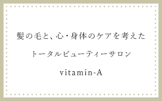 髪の毛と、心・身体のケアを考えたトータルビューティーサロン vitamin-A