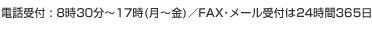 電話受付:8時30分~17時(月~金)/FAX・メール受付は24時間365日