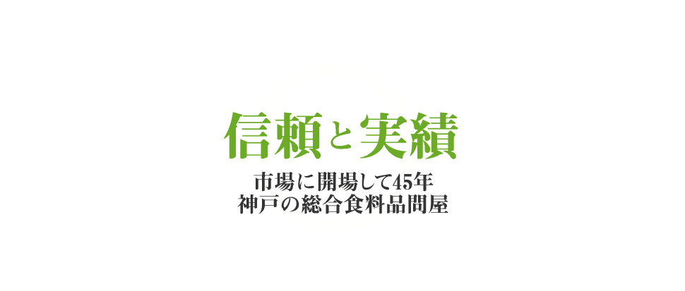 信頼と実績 市場に開場して45年 神戸の総合食料品問屋