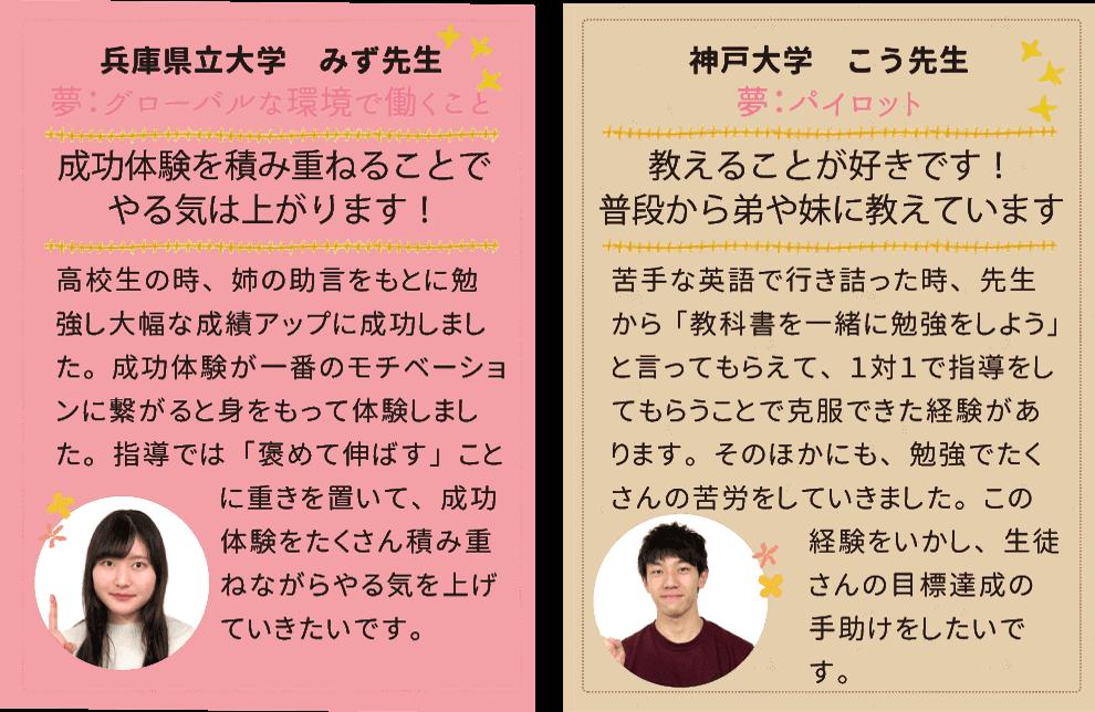 兵庫県立大学みず先生、夢はグローバルな環境で働くこと。「褒めて伸ばす」指導を心がけます!神戸大学こう先生、夢はパイロット。勉強で苦労をした経験をいかして指導します。