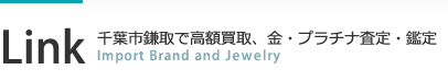 Link 千葉市鎌取で高額買取、金、プラチナ査定・鑑定 Import Brand Jewelry
