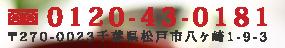 Tel:0120-43-0181|〒270-0023千葉県松戸市八ヶ崎1-9-3
