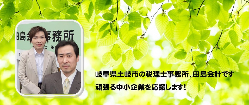 岐阜県土岐市の税理士事務所、田島会計です。頑張る中小企業を応援します!