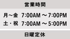 営業時間 月〜金 7:00AM〜7:00PM / 土・祝 7:00AM〜5:00PM 日曜定休