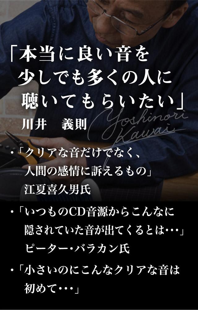 「本当に良い音を少しでも多くの人に聴いてもらいたい」川井義則、「クリアな音だけでなく、人間の感情に訴えるもの」江夏喜久男氏、「いつものCD音源からこんなに隠されていた音が出てくるとは…」ピーター・バラカン氏、「小さいのにこんなクリアな音は初めて…」