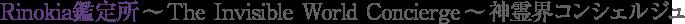 Rinokia鑑定所 〜 The Invisible World Concierge 〜神霊界コンシェルジュ