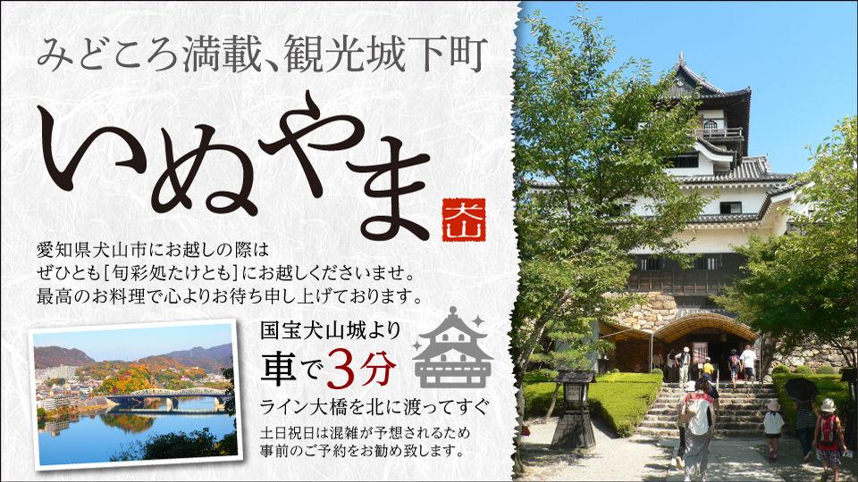 みどころ満載、観光城下町いぬやま。愛知県犬山市にお越しの際はぜひとも「旬彩処たけとも」にお越しくださいませ。最高のお料理で心よりお待ちしております。国宝犬山城より車で3分、ライン大橋を北に渡ってすぐ、土日祝日は混雑が予想されますので事前のご予約をお勧め致します。