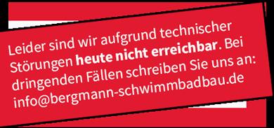Leider sind wir aufgrung technischer Störungen heute nicht erreichbar. Bei dringenden Fällen schreiben sie uns an: info@bergmann-schwimmbadbau.de