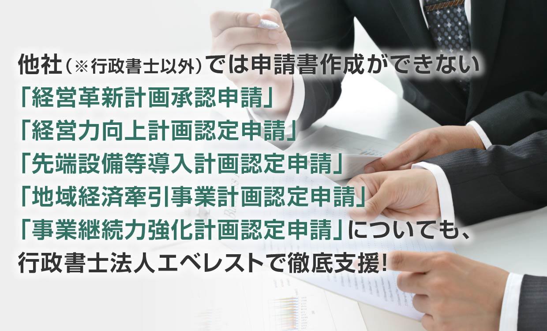 他社(※行政書士以外)では申請書作成ができない「経営革新計画承認申請」「経営力向上計画認定申請」「先端設備等導入計画認定申請」「地域経済牽引事業計画認定申請」「事業継続力強化計画認定申請」についても、行政書士法人エベレストで徹底支援!