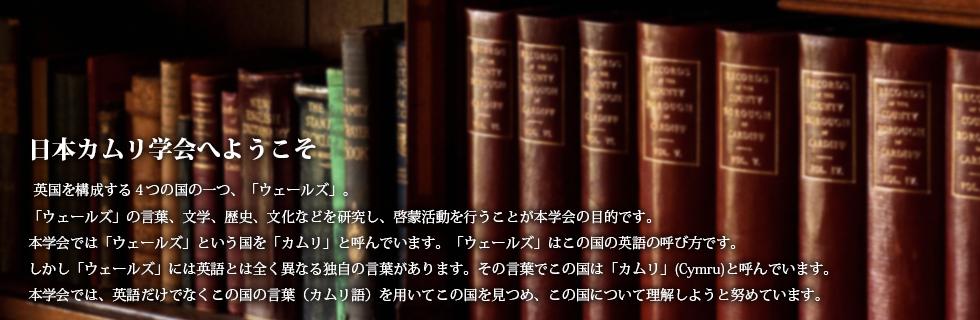 日本カムリ学会へようこそ 英国を構成する4つの国の一つ、「ウェールズ」。「ウェールズ」の言葉、文学、歴史、文化などを研究し、啓蒙活動を行うことが本学会の目的です。本学会では「ウェールズ」という国を「カムリ」と呼んでいます。「ウェールズ」はこの国の英語の呼び方です。しかし「ウェールズ」には英語とは全く異なる独自の言葉があります。その言葉でこの国は「カムリ」(Cymru)と呼んでいます。本学会では、英語だけでなくこの国の言葉(カムリ語)を用いてこの国を見つめ、この国について理解しようと努めています。