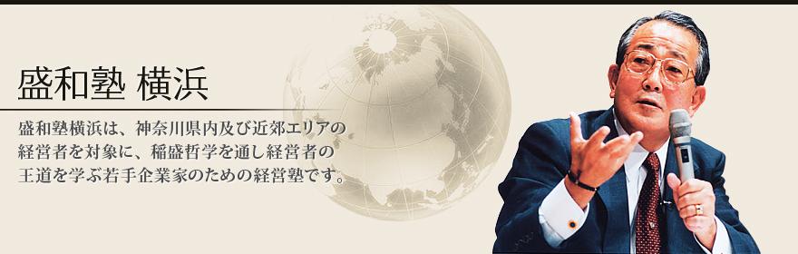 盛和塾横浜 横浜盛和塾は、稲盛哲学の実践を通じて、塾生各社の物心両面の向上を図り、併せて稲盛哲学の社会への普及に貢献する。