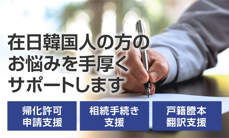 在日韓国人の方のお悩みを手厚くサポートします 帰化許可申請支援/相続手続き支援/戸籍謄本翻訳支援