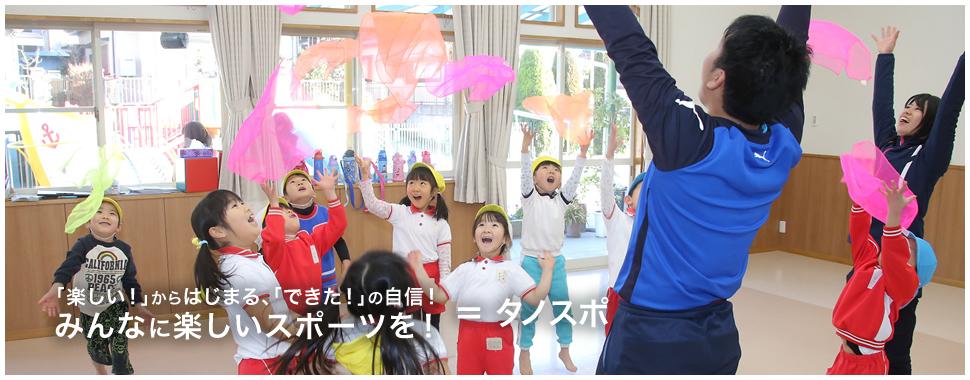 「楽しい!」からはじまる、「できた!」の自信! みんなに楽しいスポーツを! = タノスポ