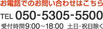 お電話でのお問い合わせはこちら[TEL:050-5305-5500]受付時間9:00〜18:00 土日・祝日除く