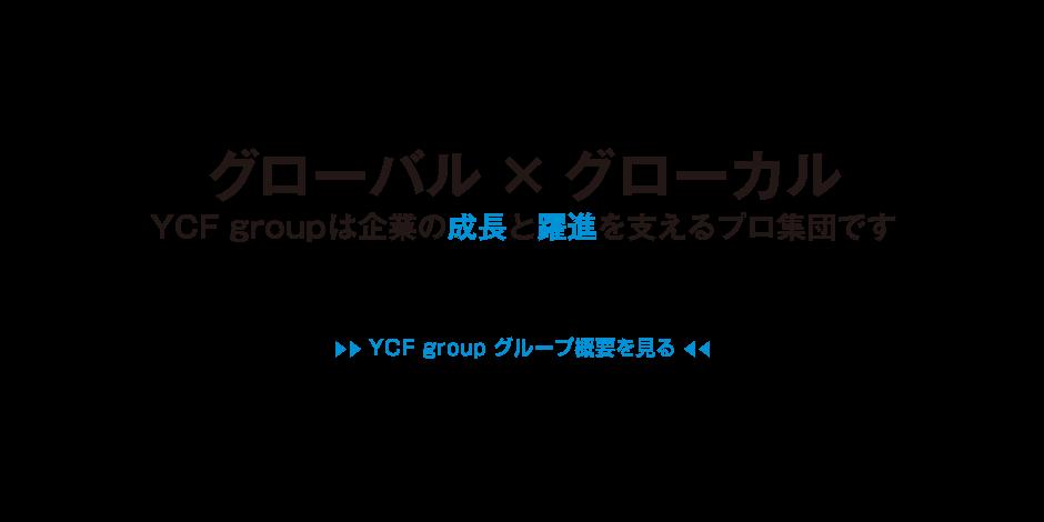 「グローバル×グローカル」YCF groupは企業の成長と躍進を支えるプロ集団です