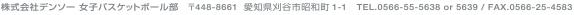 株式会社デンソー 女子バスケットボール部 〒448-8661 愛知県刈谷市昭和町1-1 TEL. 00566-55-5638 or 5639 / FAX. 0566-25-4583