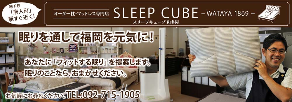 福岡ヤフオクドーム近く!本物のオーダー枕・ベッド専門店 SLEEP CUBE WATAYA 眠りを通して福岡を元気に!あなたに「フィットする眠り」を提案します。眠りのことなら、おまかせください。
