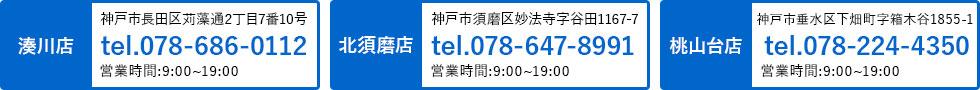 湊川店 tel.078-686-0112、北須磨店 tel.078-647-8991、桃山台店 tel.078-000-0000