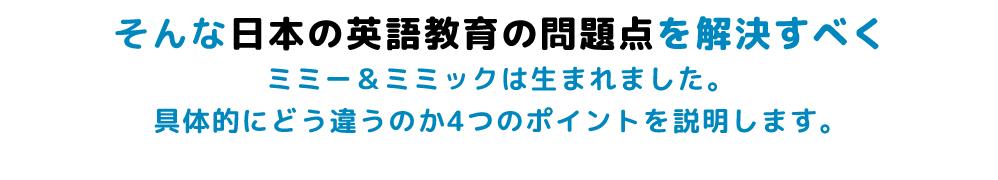そんな日本の英語教育の問題点を解決すべくミミー&ミミックは生まれました。