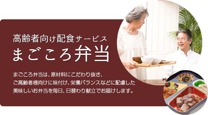 高齢者向け配食サービス まごころ弁当 まごころ弁当は、原材料にこだわり抜き、ご高齢者様向けに味付け、栄養バランスなどに配慮した美味しいお弁当を毎日、日替わり献立でお届けします。