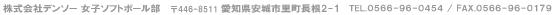 株式会社デンソー 女子ソフトボール部 〒448-8661 愛知県刈谷市昭和町1-1 TEL. 0566-55-5640 or 5641/ FAX. 0566-25-4583