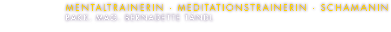 Bakk. Mag. Bernadette Taendl - Mentaltrainerin Meditationstrainerin Schamanin