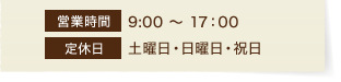 【営業時間】9:00~17:00【定休日】土曜日・日曜日・祝日