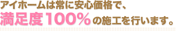 アイホームは常に安心価格にて、満足度100%の施工を行います。