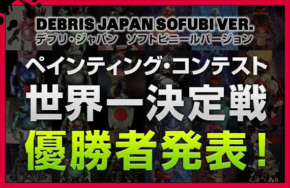 デブリ・ジャパン ソフビ - ペインティング・コンテスト世界一決定戦 優勝者発表!