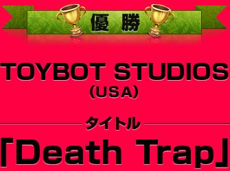 【優勝】TOYBOT STUDIOS(USA)[Death Trap]