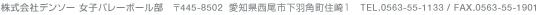 株式会社デンソー 女子バレーボール部 〒4445-8502 愛知県西尾市下羽角町住崎1 TEL. 0563-55-1133/FAX 0563-55-1901